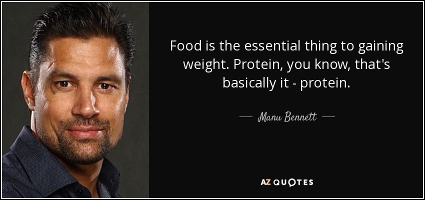 Food is the essential thing to gaining weight. Protein, you know, that's basically it - protein. - Manu Bennett