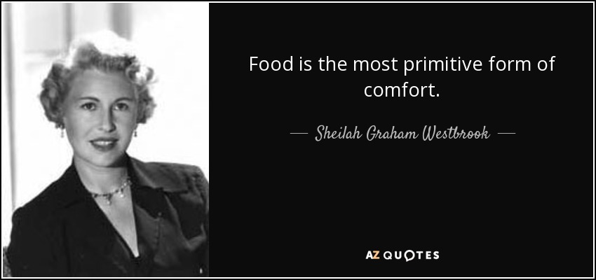 Food is the most primitive form of comfort. - Sheilah Graham Westbrook