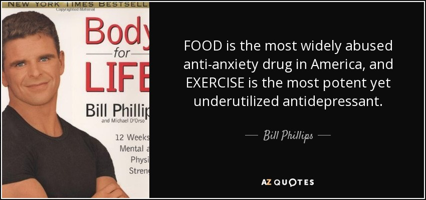 FOOD is the most widely abused anti-anxiety drug in America, and EXERCISE is the most potent yet underutilized antidepressant. - Bill Phillips