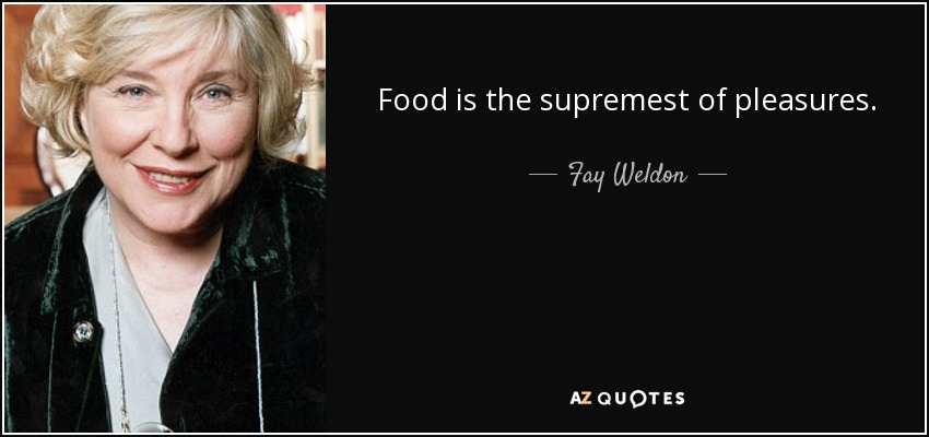 Food is the supremest of pleasures. - Fay Weldon