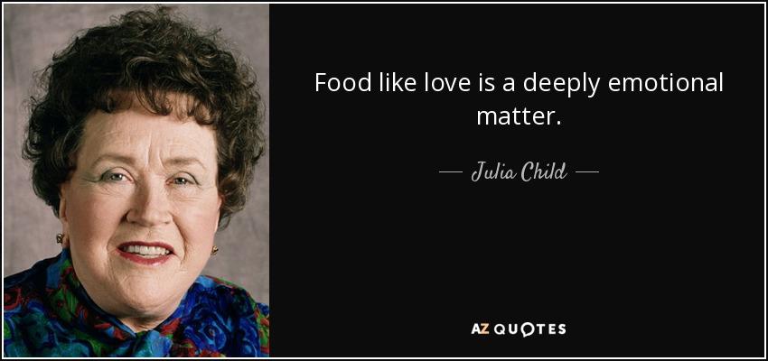 Food like love is a deeply emotional matter. - Julia Child
