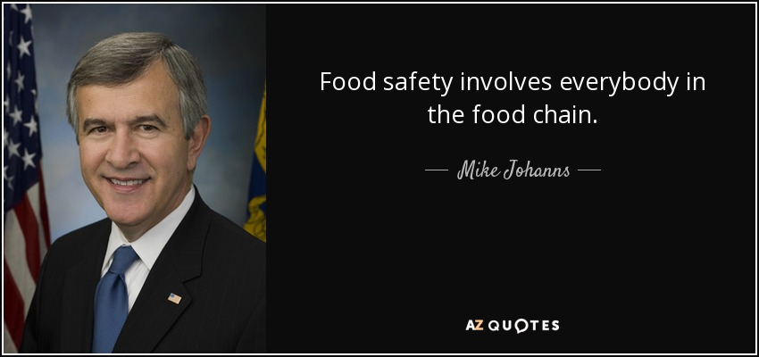 Food safety involves everybody in the food chain. - Mike Johanns