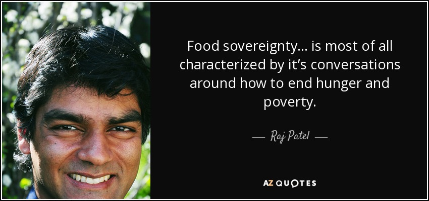 Food sovereignty... is most of all characterized by it's conversations around how to end hunger and poverty. - Raj Patel