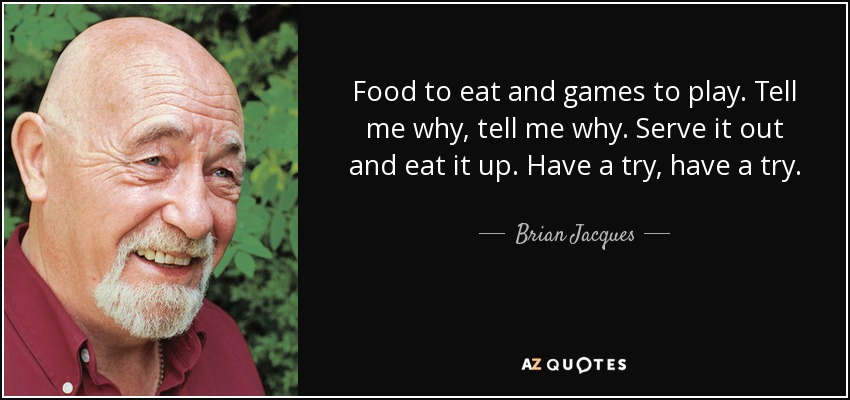 Food to eat and games to play. Tell me why, tell me why. Serve it out and eat it up. Have a try, have a try. - Brian Jacques