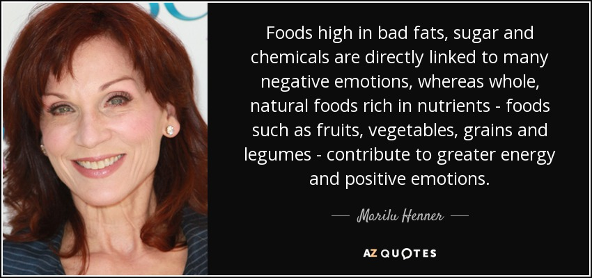 Foods high in bad fats, sugar and chemicals are directly linked to many negative emotions, whereas whole, natural foods rich in nutrients - foods such as fruits, vegetables, grains and legumes - contribute to greater energy and positive emotions. - Marilu Henner