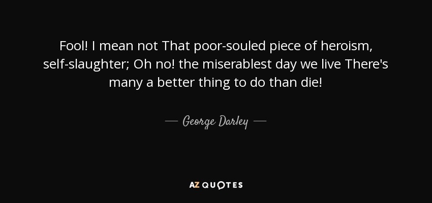 Fool! I mean not That poor-souled piece of heroism, self-slaughter; Oh no! the miserablest day we live There's many a better thing to do than die! - George Darley