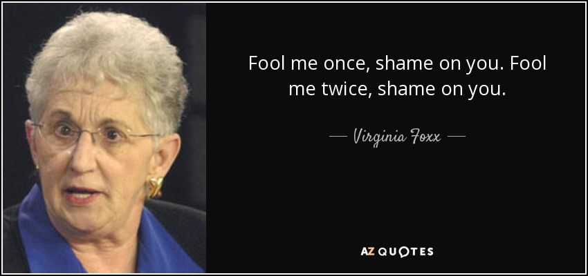Fool me once, shame on you. Fool me twice, shame on you. - Virginia Foxx