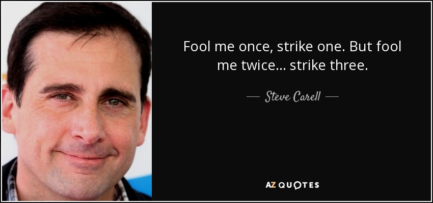 Fool me once, strike one. But fool me twice ... strike three. - Steve Carell