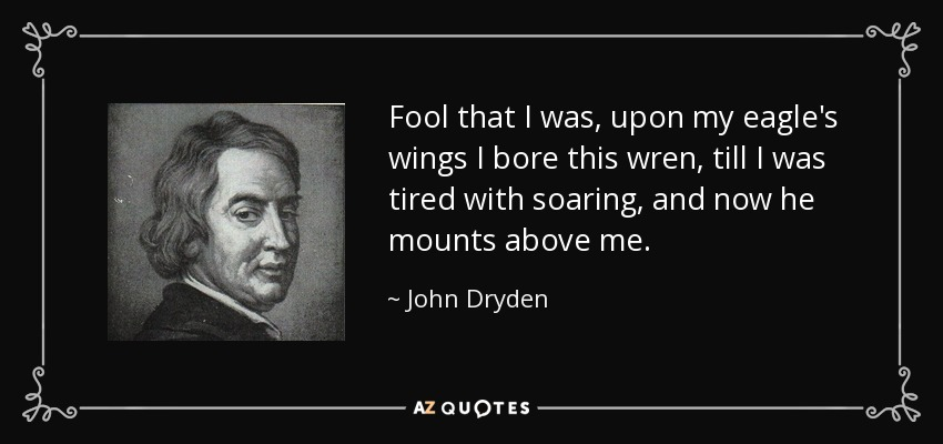 Fool that I was, upon my eagle's wings I bore this wren, till I was tired with soaring, and now he mounts above me. - John Dryden