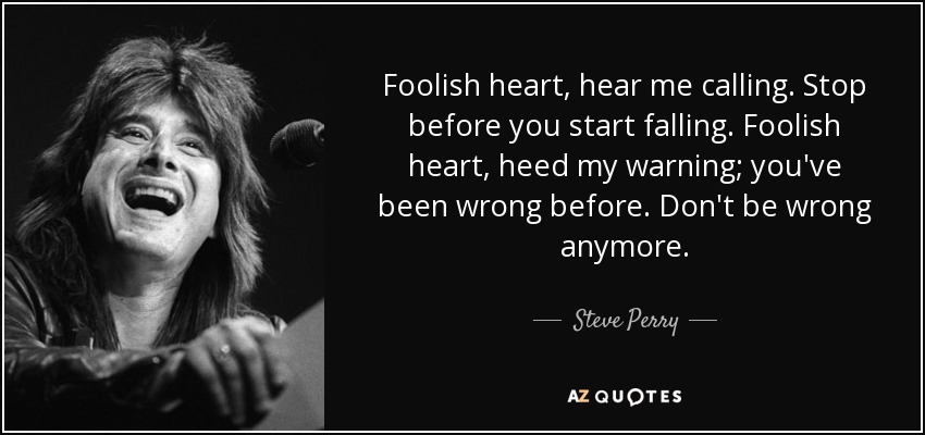 Foolish heart, hear me calling. Stop before you start falling. Foolish heart, heed my warning; you've been wrong before. Don't be wrong anymore. - Steve Perry