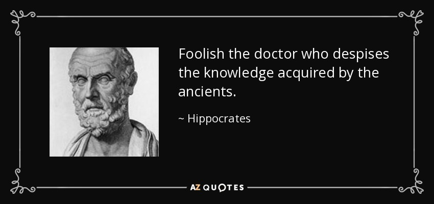 Foolish the doctor who despises the knowledge acquired by the ancients. - Hippocrates