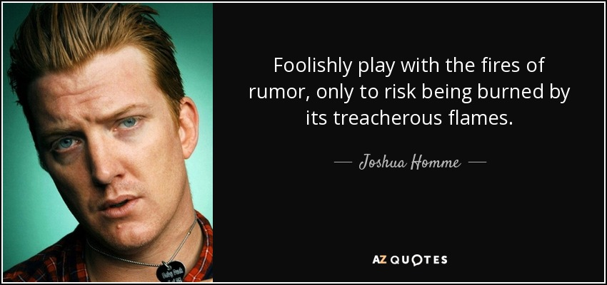 Foolishly play with the fires of rumor, only to risk being burned by its treacherous flames. - Joshua Homme