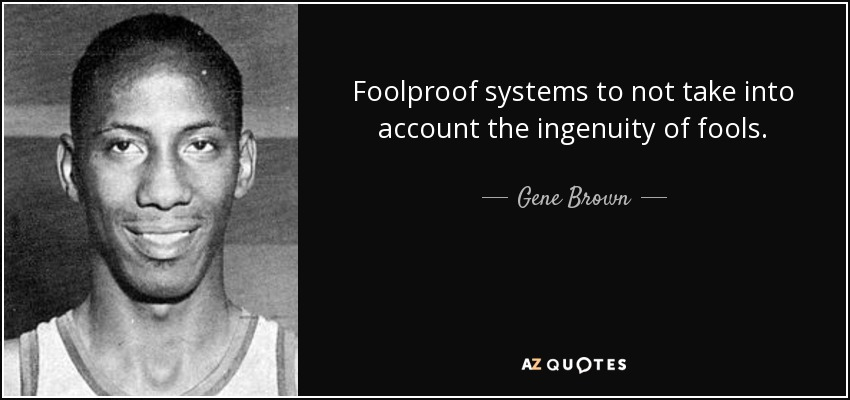 Foolproof systems to not take into account the ingenuity of fools. - Gene Brown
