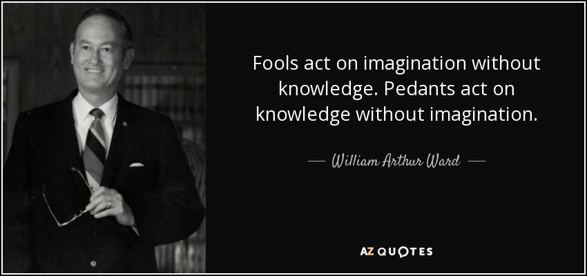 Fools act on imagination without knowledge. Pedants act on knowledge without imagination. - William Arthur Ward