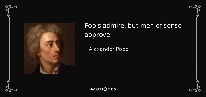 Fools admire, but men of sense approve. - Alexander Pope