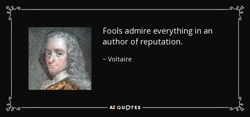 Fools admire everything in an author of reputation. - Voltaire