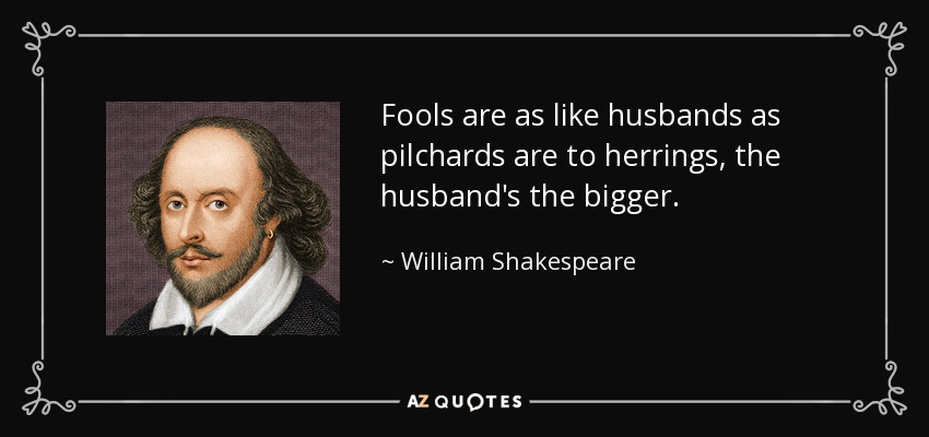 Fools are as like husbands as pilchards are to herrings, the husband's the bigger. - William Shakespeare
