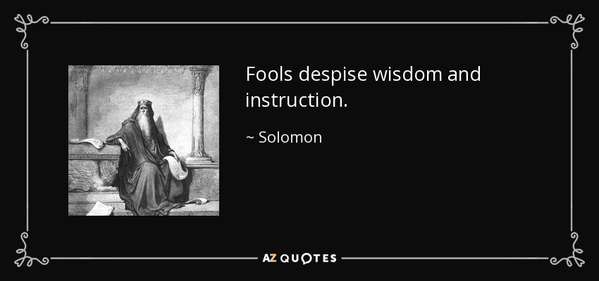 Fools despise wisdom and instruction. - Solomon