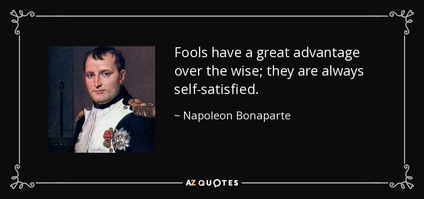 Fools have a great advantage over the wise; they are always self-satisfied. - Napoleon Bonaparte