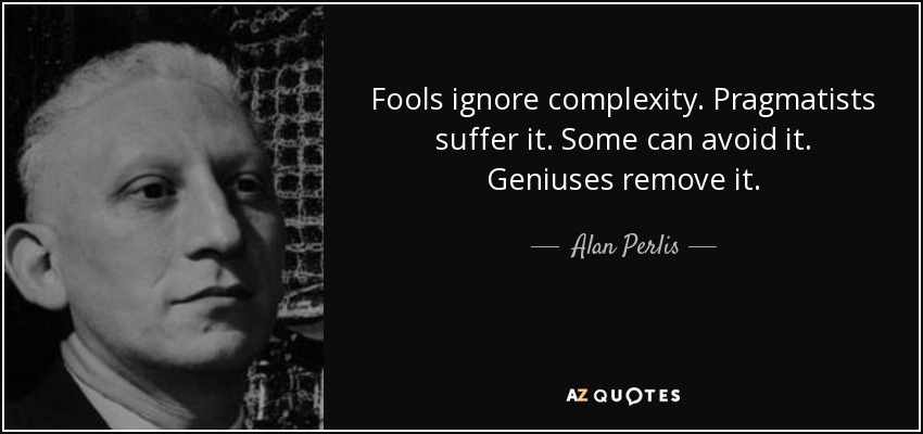 Fools ignore complexity. Pragmatists suffer it. Some can avoid it. Geniuses remove it. - Alan Perlis