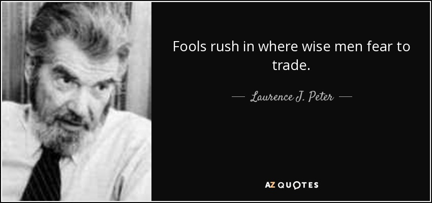 Fools rush in where wise men fear to trade. - Laurence J. Peter