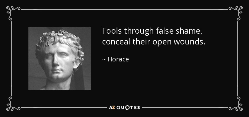 Fools through false shame, conceal their open wounds. - Horace
