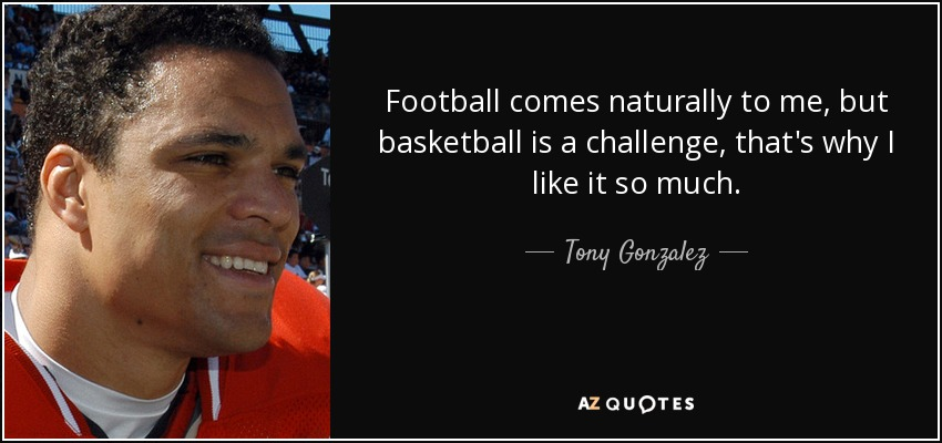 Football comes naturally to me, but basketball is a challenge, that's why I like it so much. - Tony Gonzalez