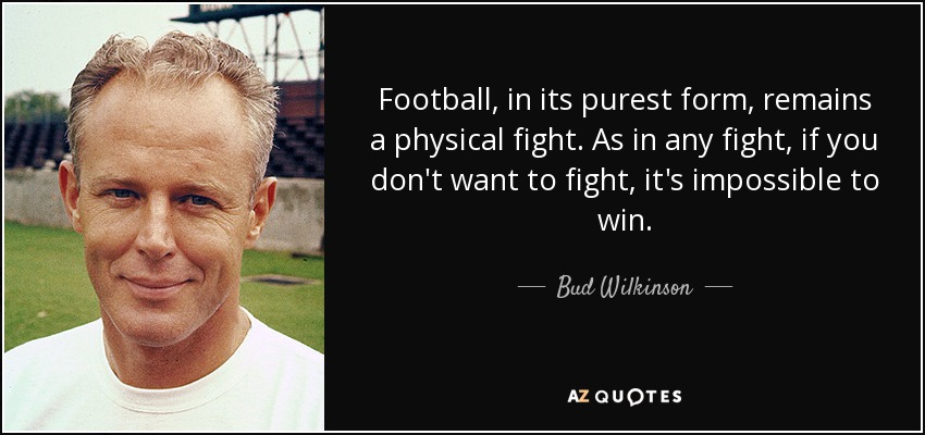Football, in its purest form, remains a physical fight. As in any fight, if you don't want to fight, it's impossible to win. - Bud Wilkinson