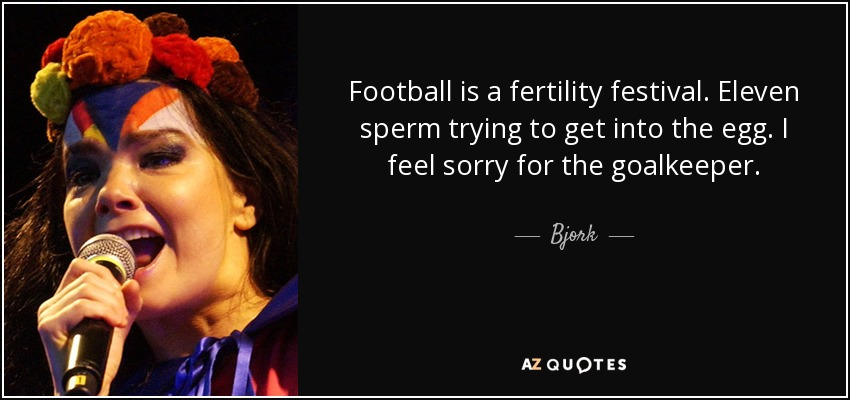 Football is a fertility festival. Eleven sperm trying to get into the egg. I feel sorry for the goalkeeper. - Bjork