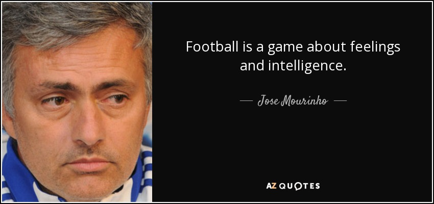 Football is a game about feelings and intelligence. - Jose Mourinho