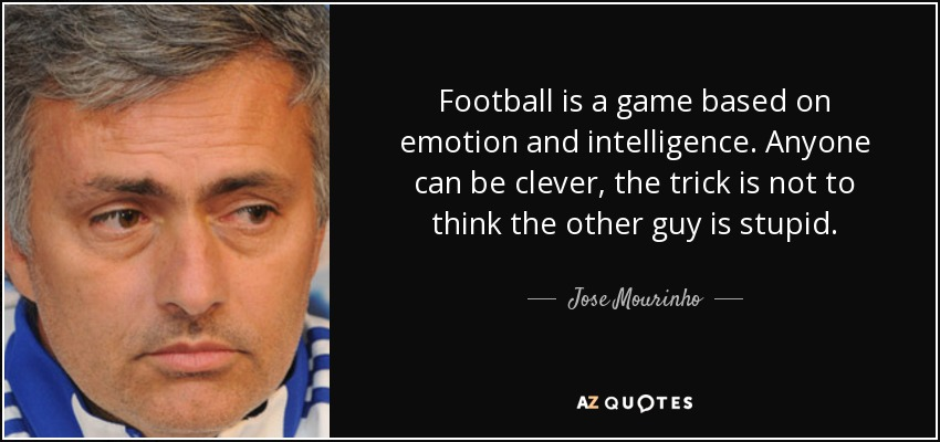 Football is a game based on emotion and intelligence. Anyone can be clever, the trick is not to think the other guy is stupid. - Jose Mourinho