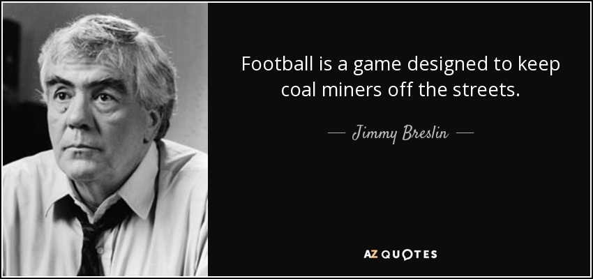 Football is a game designed to keep coal miners off the streets. - Jimmy Breslin