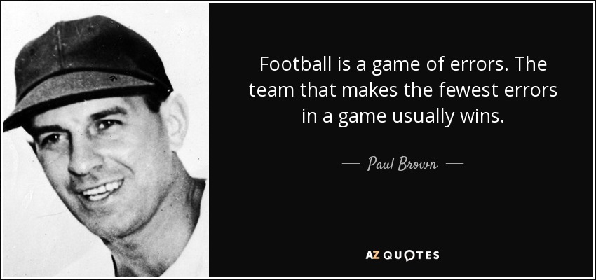 Football is a game of errors. The team that makes the fewest errors in a game usually wins. - Paul Brown
