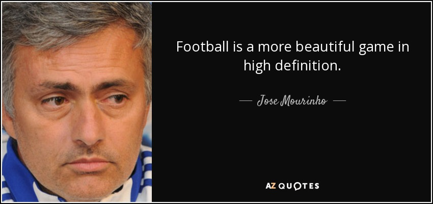 Football is a more beautiful game in high definition. - Jose Mourinho