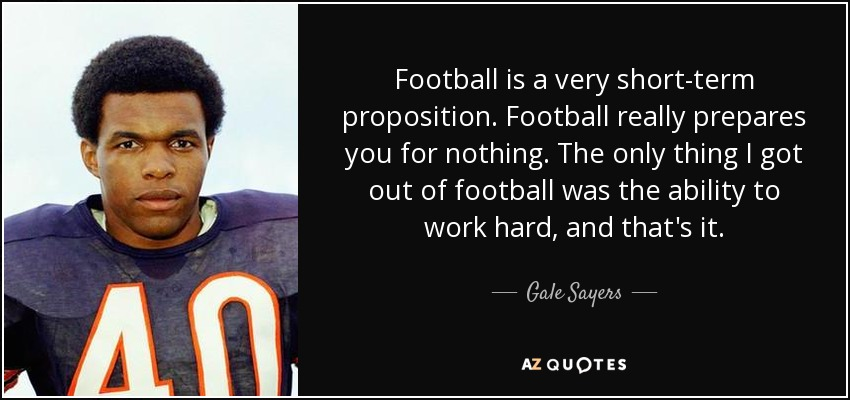 Football is a very short-term proposition. Football really prepares you for nothing. The only thing I got out of football was the ability to work hard, and that's it. - Gale Sayers