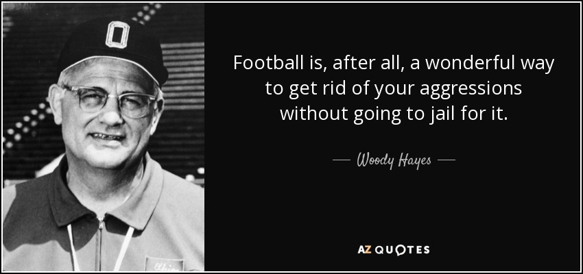 Football is, after all, a wonderful way to get rid of your aggressions without going to jail for it. - Woody Hayes