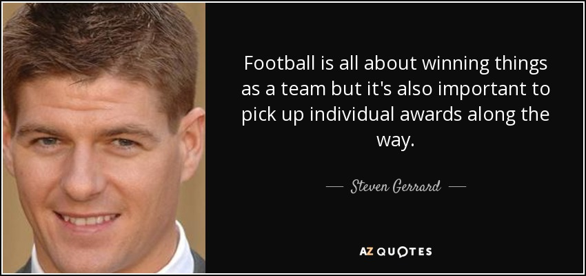 Football is all about winning things as a team but it's also important to pick up individual awards along the way. - Steven Gerrard