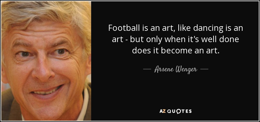 Football is an art, like dancing is an art - but only when it's well done does it become an art. - Arsene Wenger