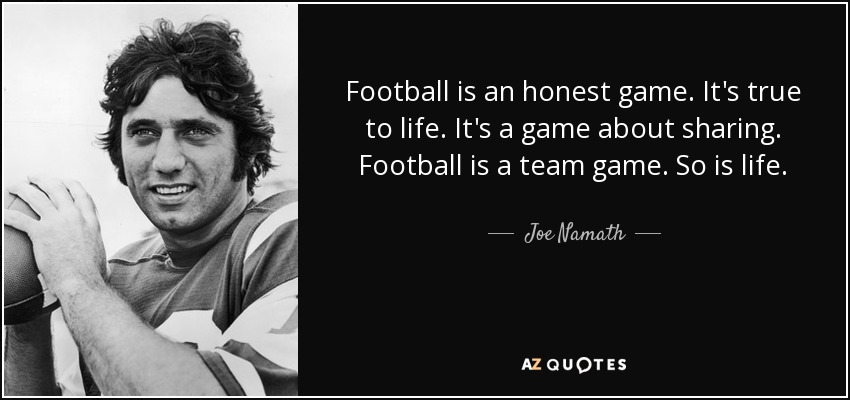 Football is an honest game. It's true to life. It's a game about sharing. Football is a team game. So is life. - Joe Namath