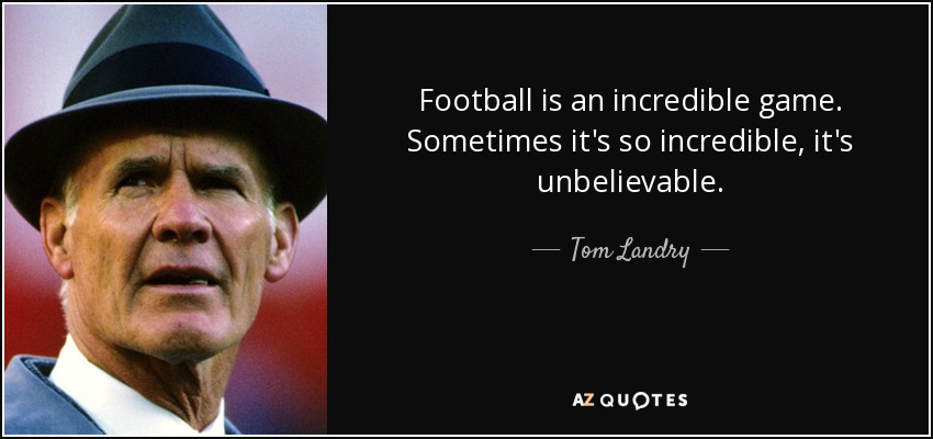 Football is an incredible game. Sometimes it's so incredible, it's unbelievable. - Tom Landry
