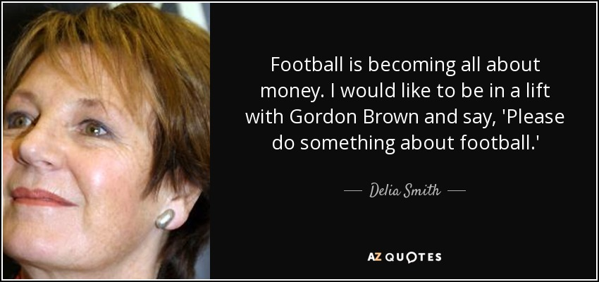Football is becoming all about money. I would like to be in a lift with Gordon Brown and say, 'Please do something about football.' - Delia Smith