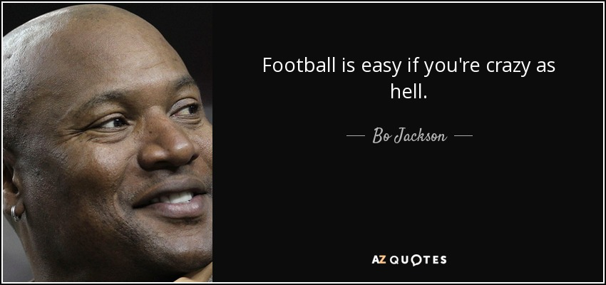 Football is easy if you're crazy as hell. - Bo Jackson