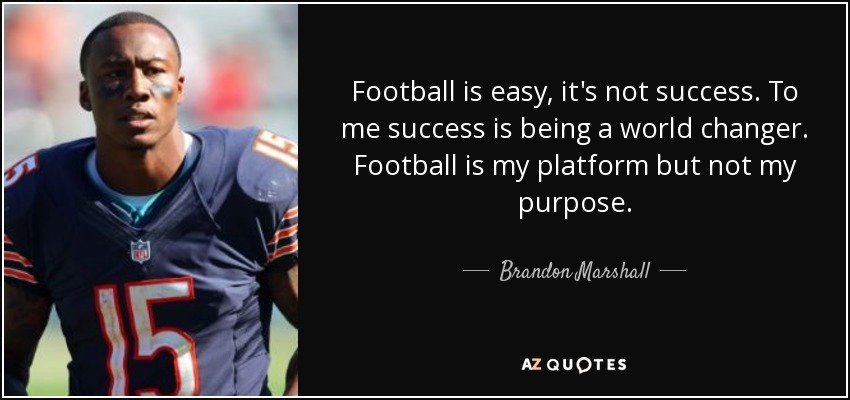 Football is easy, it's not success. To me success is being a world changer. Football is my platform but not my purpose. - Brandon Marshall