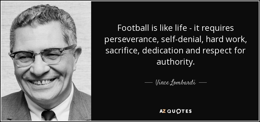 Football is like life - it requires perseverance, self-denial, hard work, sacrifice, dedication and respect for authority. - Vince Lombardi