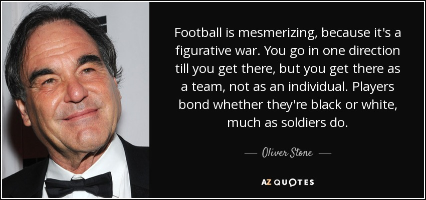 Football is mesmerizing, because it's a figurative war. You go in one direction till you get there, but you get there as a team, not as an individual. Players bond whether they're black or white, much as soldiers do. - Oliver Stone