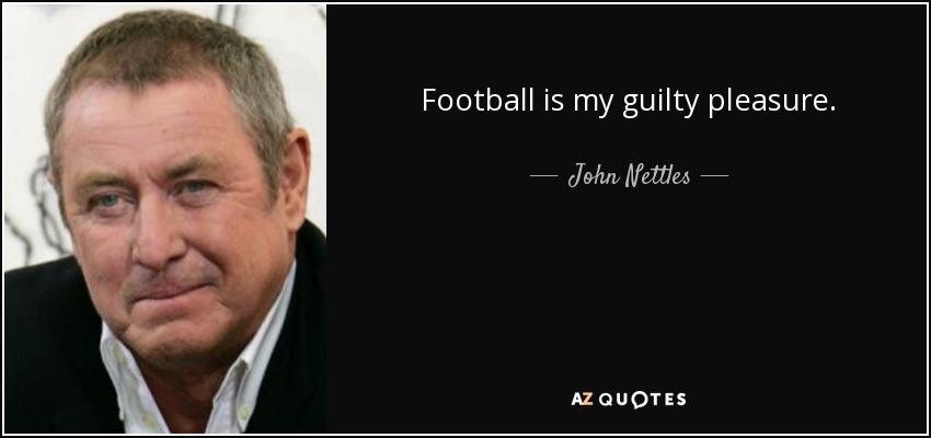 Football is my guilty pleasure. - John Nettles