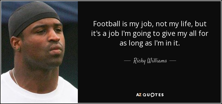 Ricky Williams quote: Football is my job, not my life, but ...
