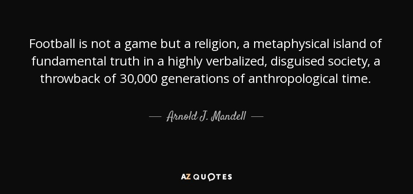 Football is not a game but a religion, a metaphysical island of fundamental truth in a highly verbalized, disguised society, a throwback of 30,000 generations of anthropological time. - Arnold J. Mandell