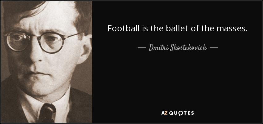 Football is the ballet of the masses. - Dmitri Shostakovich