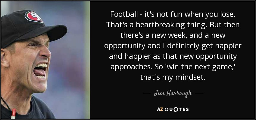 Football - it's not fun when you lose. That's a heartbreaking thing. But then there's a new week, and a new opportunity and I definitely get happier and happier as that new opportunity approaches. So 'win the next game,' that's my mindset. - Jim Harbaugh